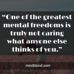 """""""One of the greatest mental freedoms is truly not caring what anyone else thinks of you."""""""