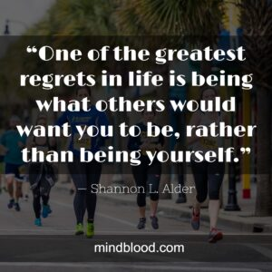 """""""One of the greatest regrets in life is being what others would want you to be, rather than being yourself."""""""