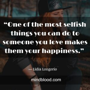 """""""One of the most selfish things you can do to someone you love makes them your happiness."""""""