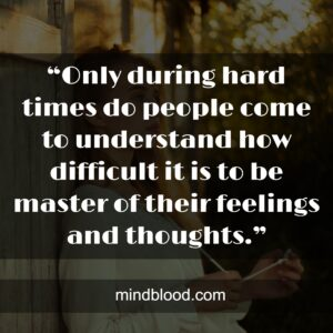 """""""Only during hard times do people come to understand how difficult it is to be master of their feelings and thoughts."""""""