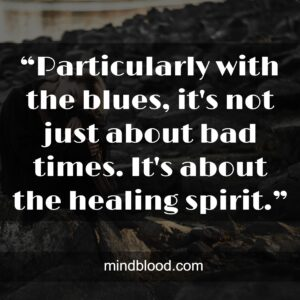 """""""Particularly with the blues, it's not just about bad times. It's about the healing spirit."""""""