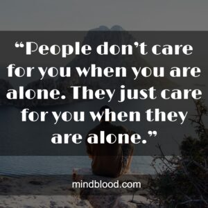 """""""People don't care for you when you are alone. They just care for you when they are alone."""""""