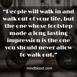 """""""People will walk in and walk out of your life, but the one whose footstep made a long lasting impression is the one you should never allow to walk out."""""""