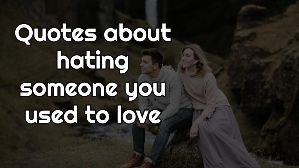 Quotes about hating someone you used to love