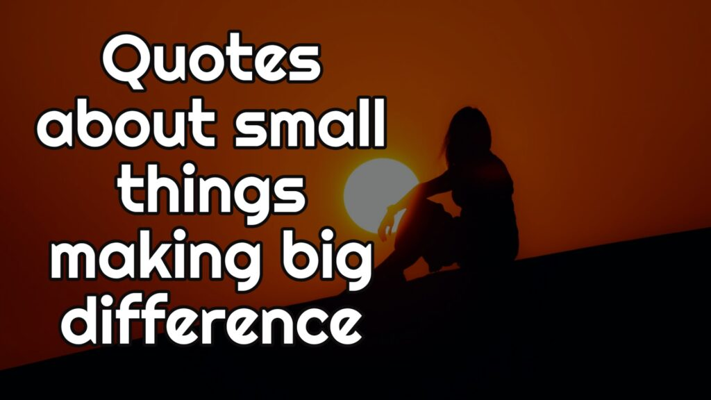 Quotes about small things making big difference