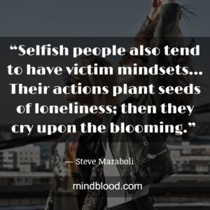 """""""Selfish people also tend to have victim mindsets… Their actions plant seeds of loneliness; then they cry upon the blooming."""""""