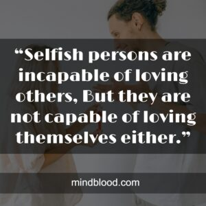 """""""Selfish persons are incapable of loving others, But they are not capable of loving themselves either."""""""