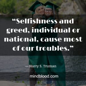 """""""Selfishness and greed, individual or national, cause most of our troubles."""""""