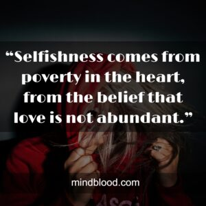 """""""Selfishness comes from poverty in the heart, from the belief that love is not abundant."""""""