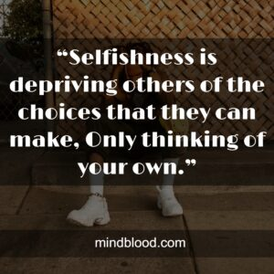 """""""Selfishness is depriving others of the choices that they can make, Only thinking of your own."""""""
