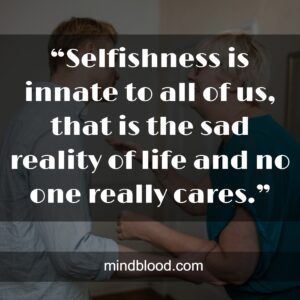 """""""Selfishness is innate to all of us, that is the sad reality of life and no one really cares."""""""