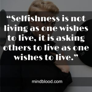 """""""Selfishness is not living as one wishes to live, it is asking others to live as one wishes to live."""""""