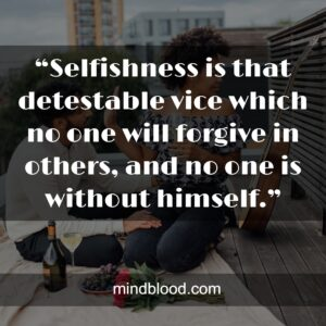 """""""Selfishness is that detestable vice which no one will forgive in others, and no one is without himself."""""""