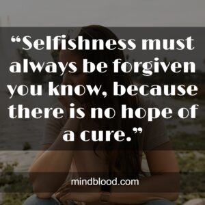 """""""Selfishness must always be forgiven you know, because there is no hope of a cure."""""""
