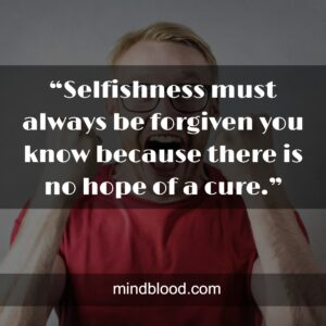 """""""Selfishness must always be forgiven you know because there is no hope of a cure."""""""
