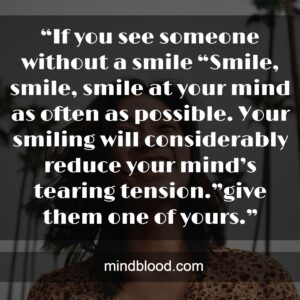 """""""Smile, smile, smile at your mind as often as possible. Your smiling will considerably reduce your mind's tearing tension."""""""