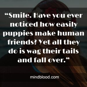 """""""Smile. Have you ever noticed how easily puppies make human friends? Yet all they do is wag their tails and fall over."""""""