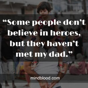 """""""Some people don't believe in heroes, but they haven't met my dad."""""""