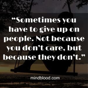 """""""Sometimes you have to give up on people. Not because you don't care, but because they don't."""""""