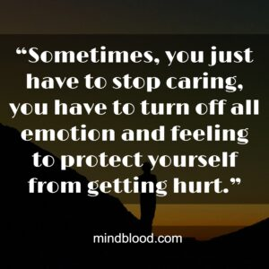 """""""Sometimes, you just have to stop caring, you have to turn off all emotion and feeling to protect yourself from getting hurt."""""""