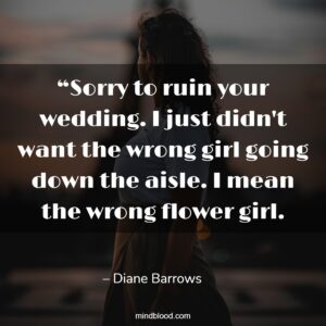 """""""Sorry to ruin your wedding. I just didn't want the wrong girl going down the aisle. I mean the wrong flower girl. -Diane Barrows."""""""