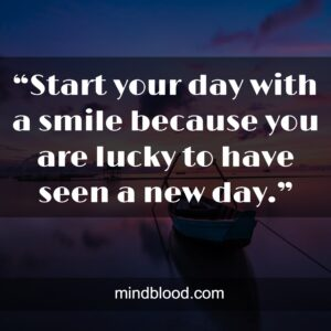 """""""Start your day with a smile because you are lucky to have seen a new day."""""""