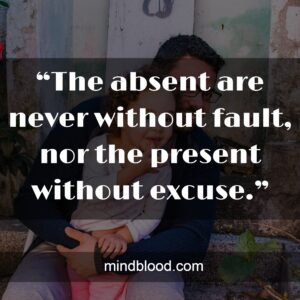 """""""The absent are never without fault, nor the present without excuse."""""""
