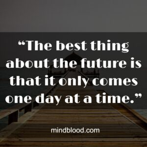 """""""The best thing about the future is that it only comes one day at a time."""""""