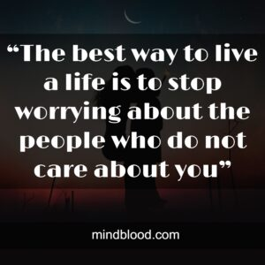 """""""The best way to live a life is to stop worrying about the people who do not care about you"""""""