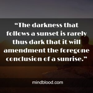 """""""The darkness that follows a sunset is rarely thus dark that it will amendment the foregone conclusion of a sunrise."""""""