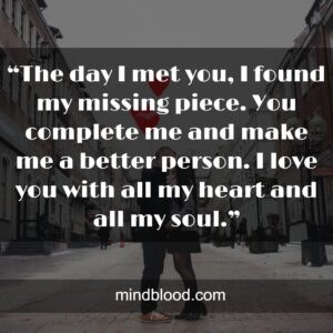 """""""The day I met you, I found my missing piece. You complete me and make me a better person. I love you with all my heart and all my soul."""""""