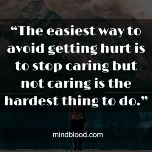 """""""The easiest way to avoid getting hurt is to stop caring but not caring is the hardest thing to do."""""""