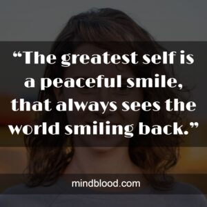 """""""The greatest self is a peaceful smile, that always sees the world smiling back."""""""