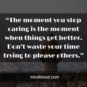 """""""The moment you stop caring is the moment when things get better. Don't waste your time trying to please others."""""""