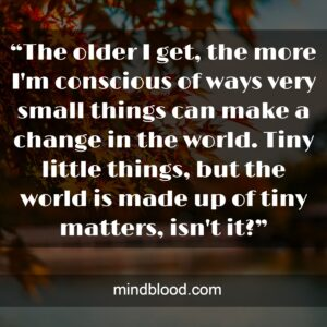"""""""The older I get, the more I'm conscious of ways very small things can make a change in the world. Tiny little things, but the world is made up of tiny matters, isn't it?"""""""