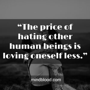 """""""The price of hating other human beings is loving oneself less."""""""