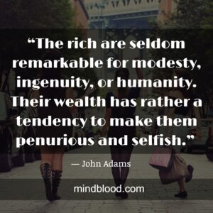 """""""The rich are seldom remarkable for modesty, ingenuity, or humanity. Their wealth has rather a tendency to make them penurious and selfish."""""""