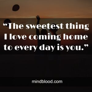 """""""The sweetest thing I love coming home to every day is you."""""""