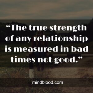 """""""The true strength of any relationship is measured in bad times not good."""""""