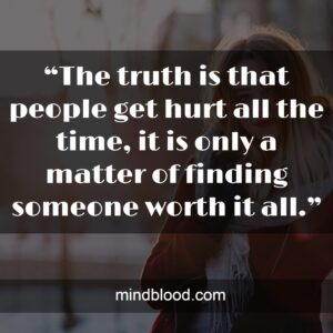 """""""The truth is that people get hurt all the time, it is only a matter of finding someone worth it all."""""""