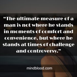 """""""The ultimate measure of a man is not where he stands in moments of comfort and convenience, but where he stands at times of challenge and controversy."""""""