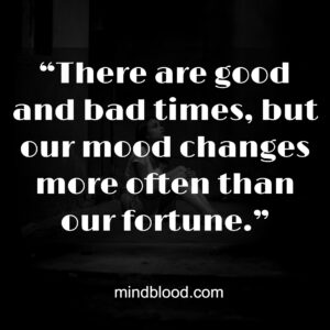 """""""There are good and bad times, but our mood changes more often than our fortune."""""""