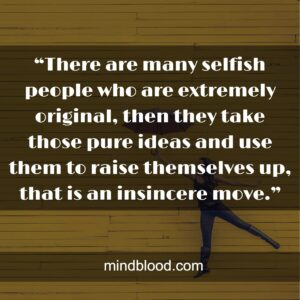 """""""There are many selfish people who are extremely original, then they take those pure ideas and use them to raise themselves up, that is an insincere move."""""""