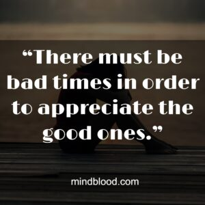 """""""There must be bad times in order to appreciate the good ones."""""""