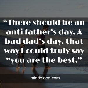 """""""There should be an anti father's day. A bad dad's day. that way I could truly say """"you are the best."""""""