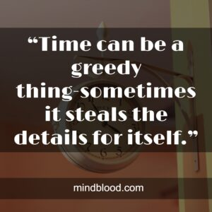 """""""Time can be a greedy thing-sometimes it steals the details for itself."""""""