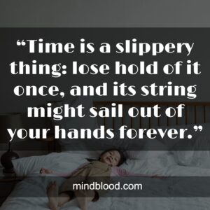 """""""Time is a slippery thing: lose hold of it once, and its string might sail out of your hands forever."""""""