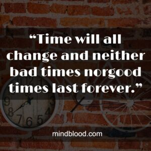 """""""Time will all change and neither bad times norgood times last forever."""""""