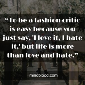 """""""To be a fashion critic is easy because you just say, 'I love it, I hate it,' but life is more than love and hate."""""""