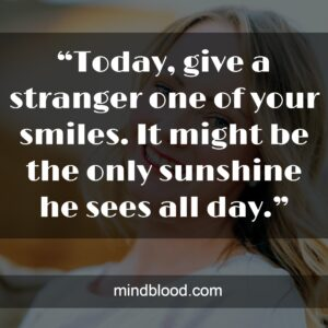 """""""Today, give a stranger one of your smiles. It might be the only sunshine he sees all day."""""""